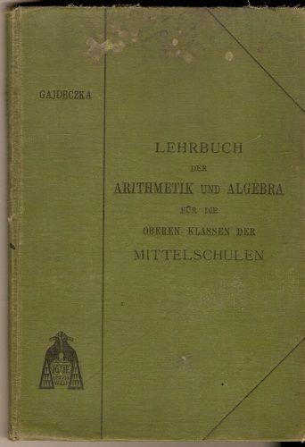 Lehrbuch der Arithmetik und Algebra für die oberen klassen der Mittelschulen - J. Gajdeczka