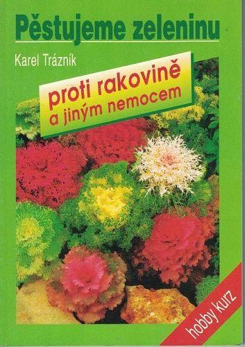 Pěstujeme zeleninu proti rakovině a jiným nemocem - K. Trázník