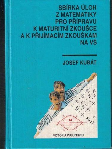 Sbírka úloh z matematiky pro přípravu k maturitní zkoušce a k přijímací zkoušce na VŠ - Kubát